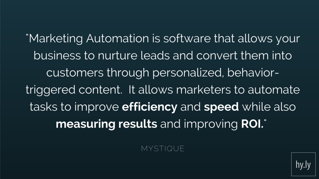 Marketing Automation is software that allows your business to nurture leads and convert them into customers through personalized, behavior-triggered content. It allows marketers to automate tasks to improve efficiency and speed while also measuring results and improving ROI — Mystique